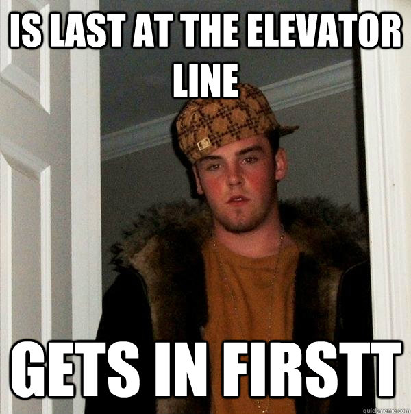 is last at the elevator line gets in firstt - Scumbag Steve