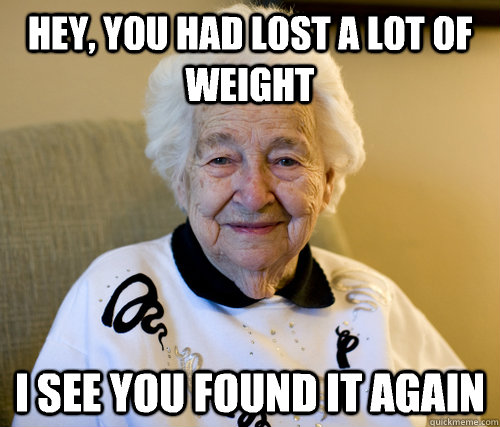 hey you had lost a lot of weight i see you found it again - Scumbag Grandma