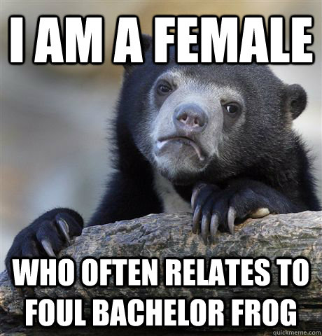 i am a female who often relates to foul bachelor frog - Confession Bear