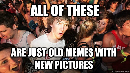 all of these are just old memes with new pictures - Sudden Clarity Clarence