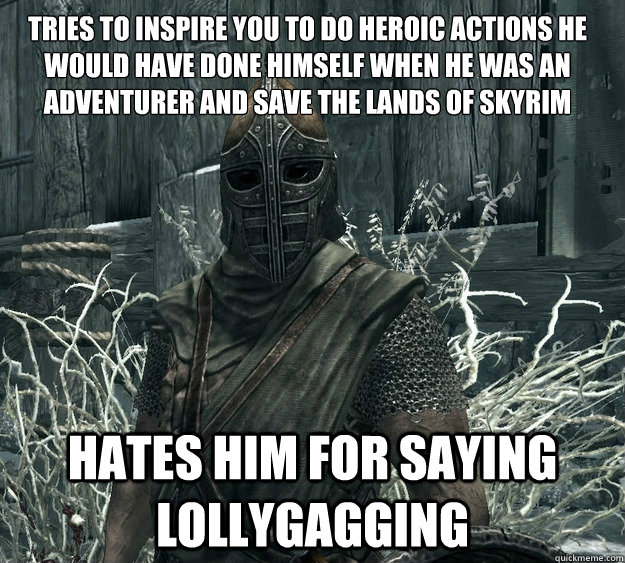 tries to inspire you to do heroic actions he would have done - Skyrim Guard, Guile inspiration