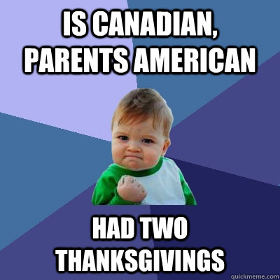 is canadian parents american had two thanksgivings - Success Kid