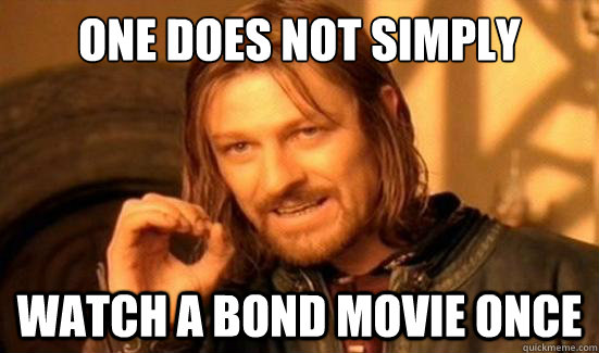 one does not simply watch a bond movie once - Boromir