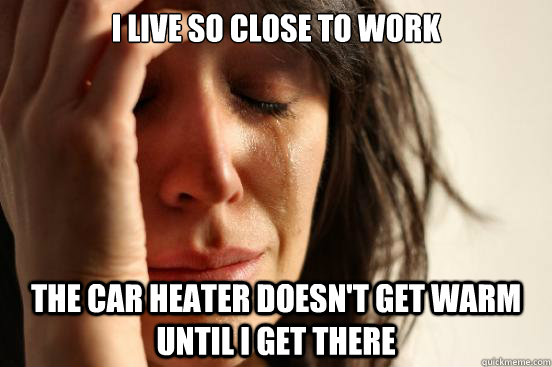 i live so close to work the car heater doesnt get warm unti - First World Problems