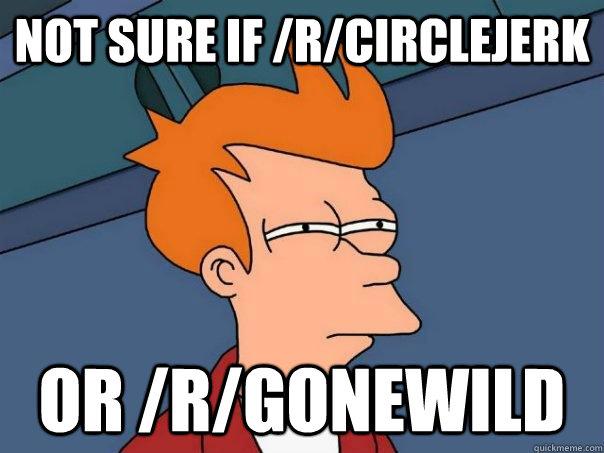 not sure if rcirclejerk or rgonewild - Futurama Fry