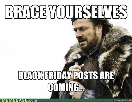 brace yourselves black friday posts are coming - BRACE YOURSELF