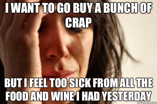 I want to go buy a bunch of crap But I feel too sick from al - First World Problems