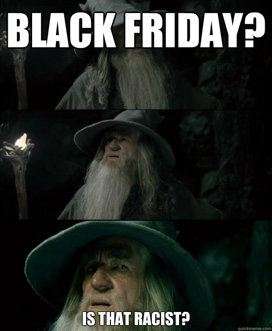 black friday is that racist  - Confused Gandalf