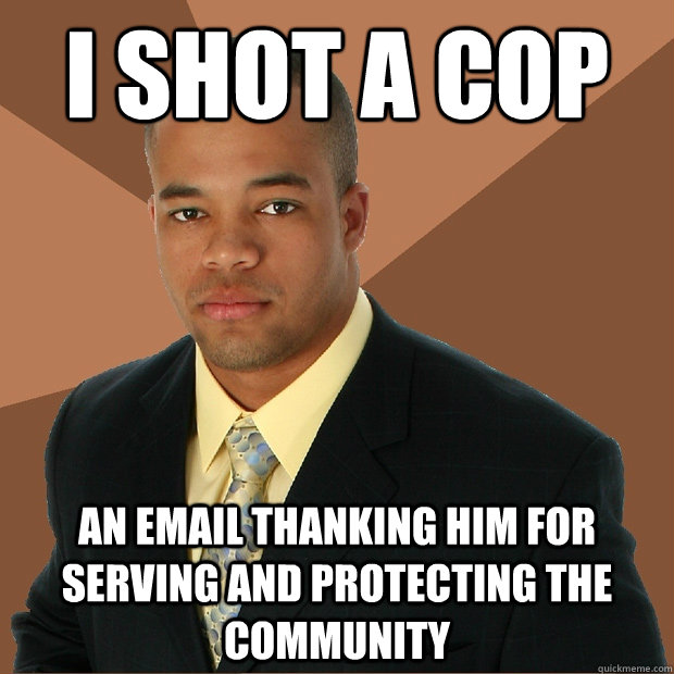 i shot a cop an email thanking him for serving and protectin - Successful Black Man