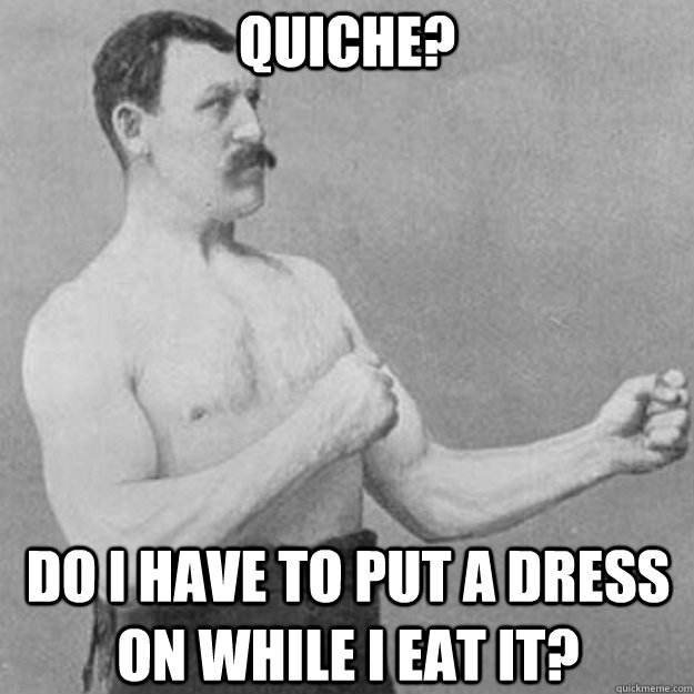 quiche do i have to put a dress on while i eat it - overly manly man