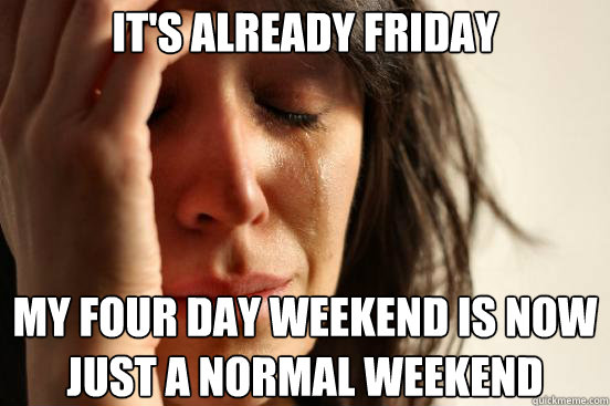 its already friday my four day weekend is now just a normal - First World Problems