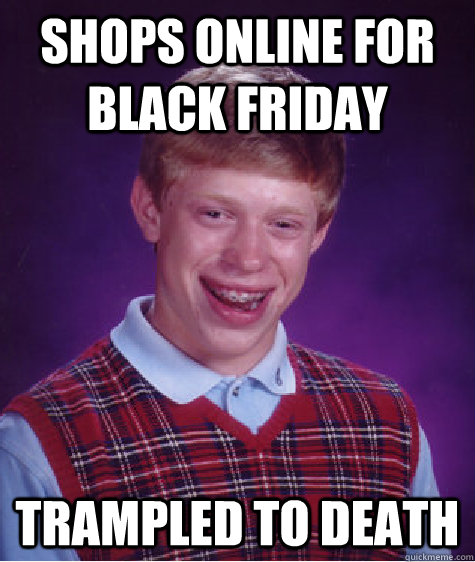 shops online for black friday trampled to death - Bad Luck Brian