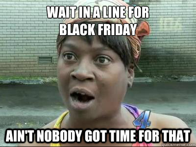 wait in a line for black friday aint nobody got time for t - No Time Sweet Brown