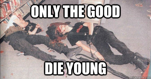 only the good die young -