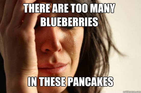 there are too many blueberries in these pancakes  - First World Problems