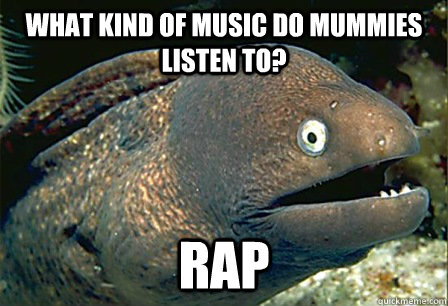 what kind of music do mummies listen to rap - Bad JOke eel