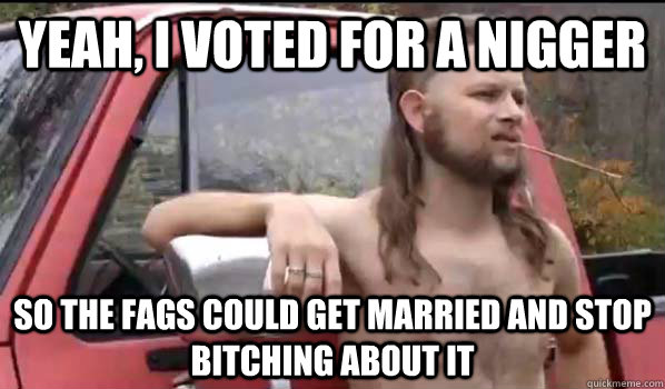 yeah i voted for a nigger so the fags could get married and - Almost Politically Correct Redneck