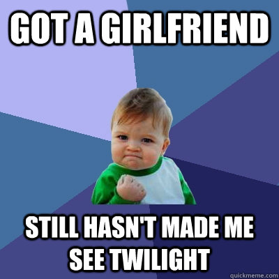 got a girlfriend still hasnt made me see twilight - Success Kid
