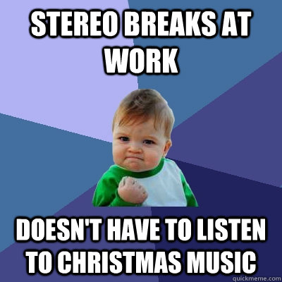 stereo breaks at work doesnt have to listen to christmas m - Success Kid