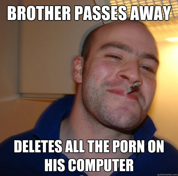 brother passes away deletes all the porn on his computer  - Good Guy Greg