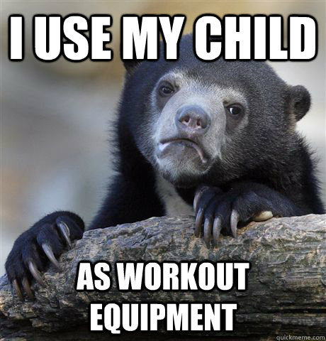 i use my child as workout equipment - Confession Bear