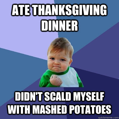 ate thanksgiving dinner didnt scald myself with mashed pota - Success Kid