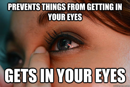 prevents things from getting in your eyes gets in your eyes - Scumbag Eyelashes