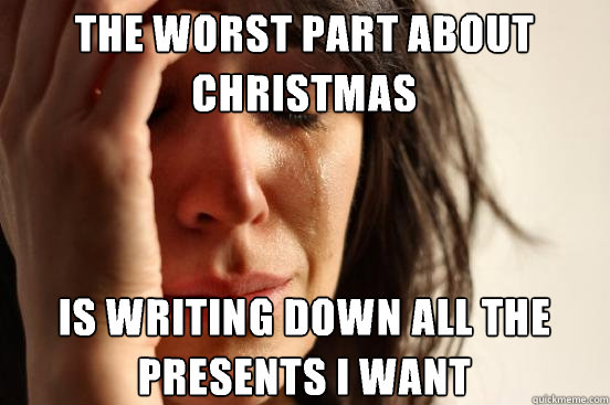 the worst part about christmas is writing down all the prese - First World Problems