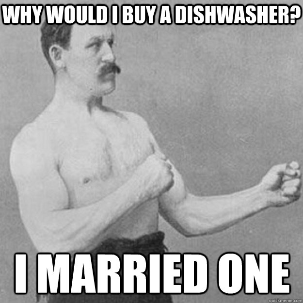why would i buy a dishwasher i married one - overly manly man