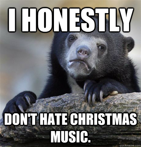 i honestly dont hate christmas music - Confession Bear