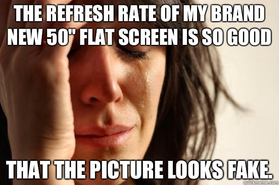 The refresh rate of my brand new 50 flat screen is so good T - First World Problems