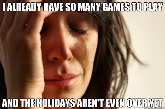 i already have so many games to play and the holidays arent - First World Problems