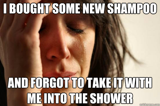 i bought some new shampoo and forgot to take it with me into - First World Problems