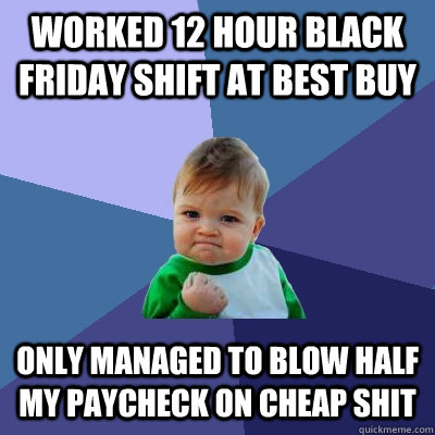 worked 12 hour black friday shift at best buy only managed t - Success Kid