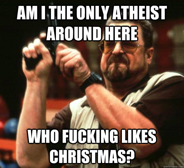am i the only atheist around here who fucking likes christma - Angry Walter