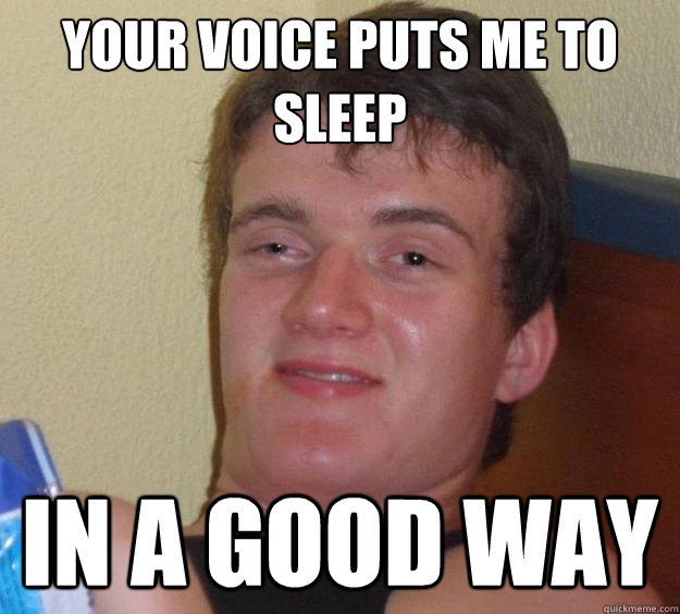 your voice puts me to sleep in a good way - 10 Guy