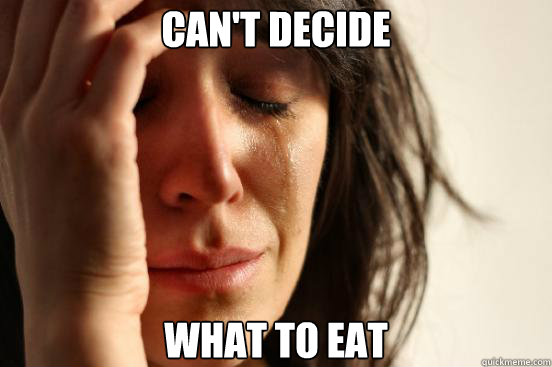 cant decide what to eat - First World Problems