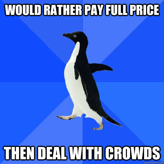 would rather pay full price then deal with crowds - Socially Awkward Penguin