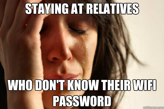 staying at relatives who dont know their wifi password - First World Problems
