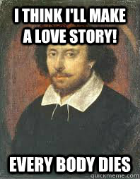 i think ill make a love story every body dies - Scumbag Shakespeare