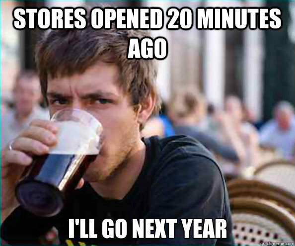stores opened 20 minutes ago ill go next year - Lazy College Senior