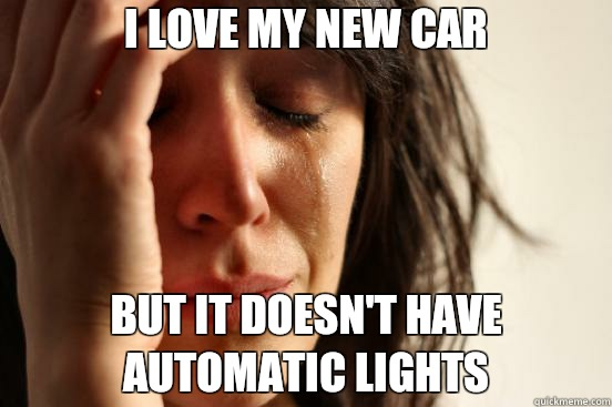 I love my new car but it doesnt have automatic lights  - First World Problems