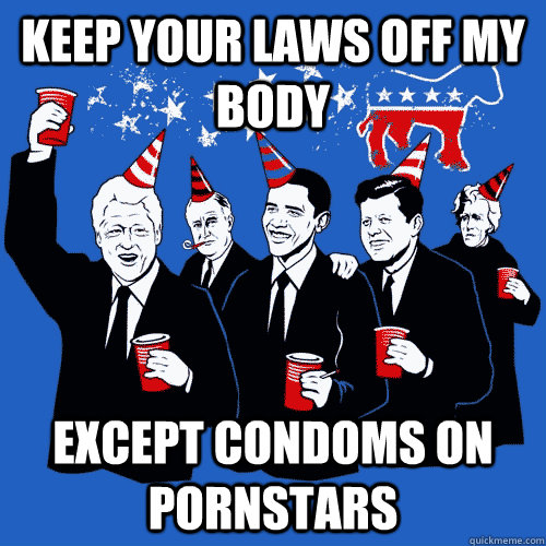 keep your laws off my body except condoms on pornstars - Scumbag Democrats