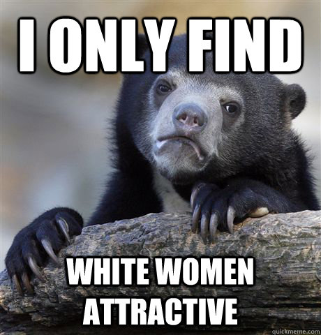 i only find white women attractive - Confession Bear