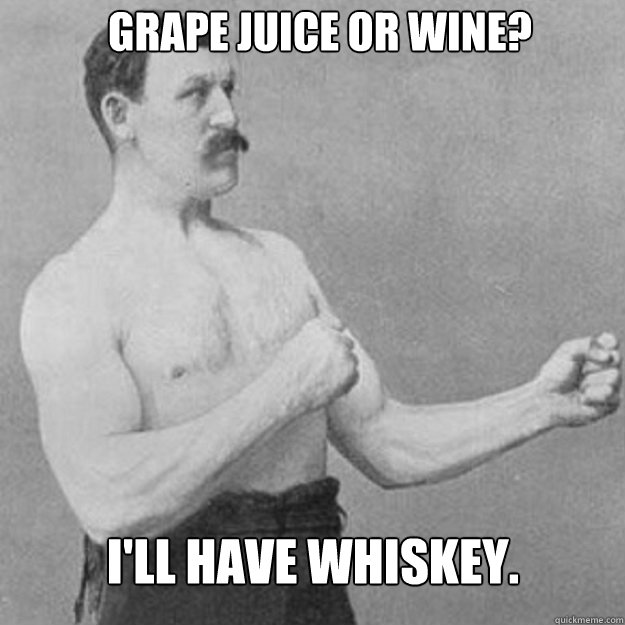 grape juice or wine ill have whiskey  - overly manly man