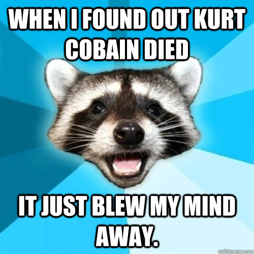 when i found out kurt cobain died it just blew my mind away - Lame Pun Coom