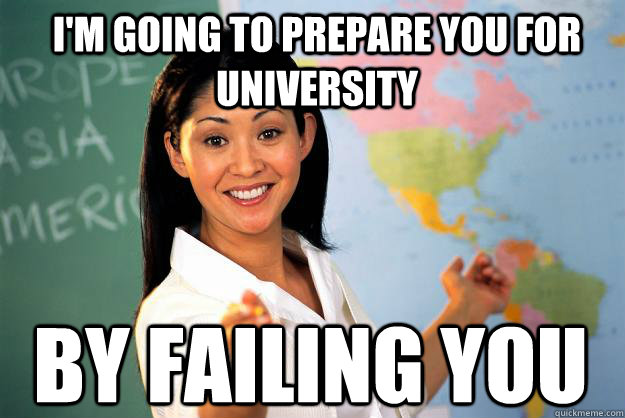 im going to prepare you for university by failing you - Unhelpful High School Teacher