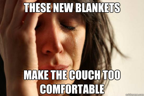 these new blankets make the couch too comfortable - First World Problems