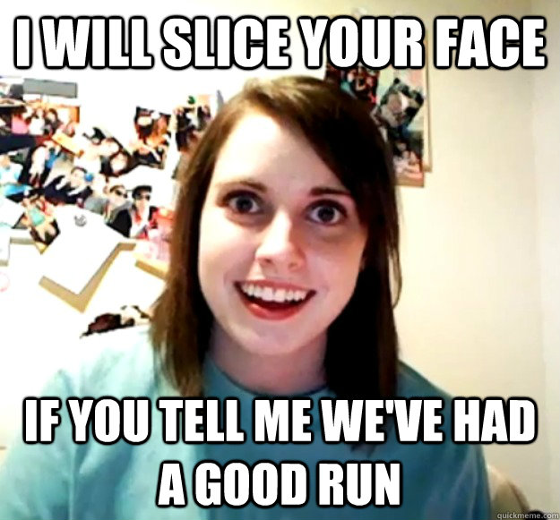 i will slice your face if you tell me weve had a good run - Overly Attached Girlfriend