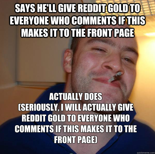 says hell give reddit gold to everyone who comments if this - Good Guy Greg